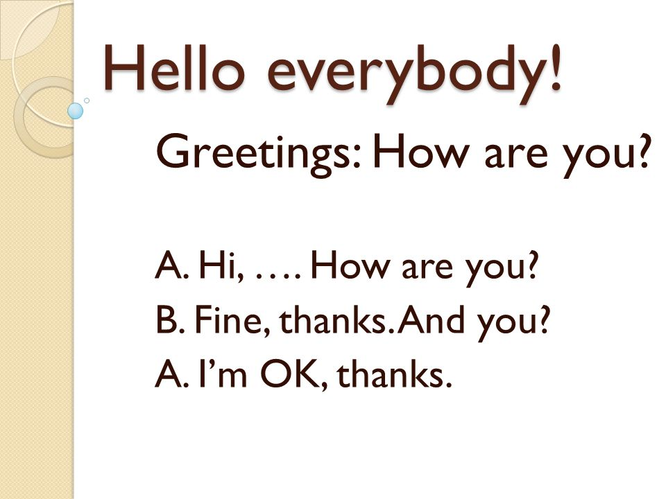 Hello everybody! Greetings: How are you? A. Hi, …. How are you? B. Fine, thanks. And you? A. I'm OK, thanks.