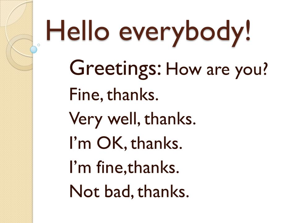 Hello everybody! Greetings: How are you? Fine, thanks. Very well, thanks. I'm OK, thanks. I'm fine,thanks. Not bad, thanks.