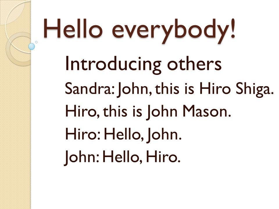 Hello everybody! Introducing others Sandra: John, this is Hiro Shiga. Hiro, this is John Mason. Hiro: Hello, John. John: Hello, Hiro.