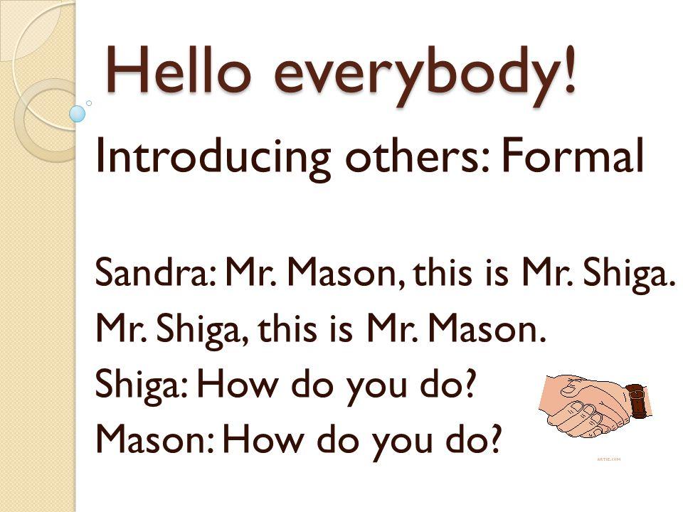 Hello everybody! Introducing others: Formal Sandra: Mr. Mason, this is Mr. Shiga. Mr. Shiga, this is Mr. Mason. Shiga: How do you do? Mason: How do yo
