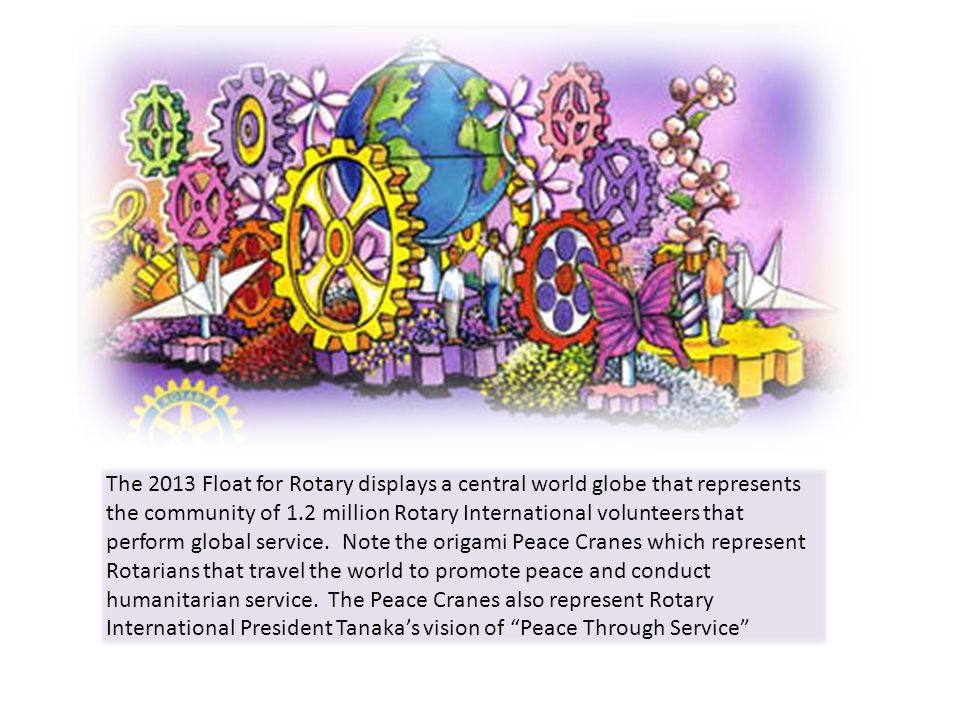 The 2013 Float for Rotary displays a central world globe that represents the community of 1.2 million Rotary International volunteers that perform glo