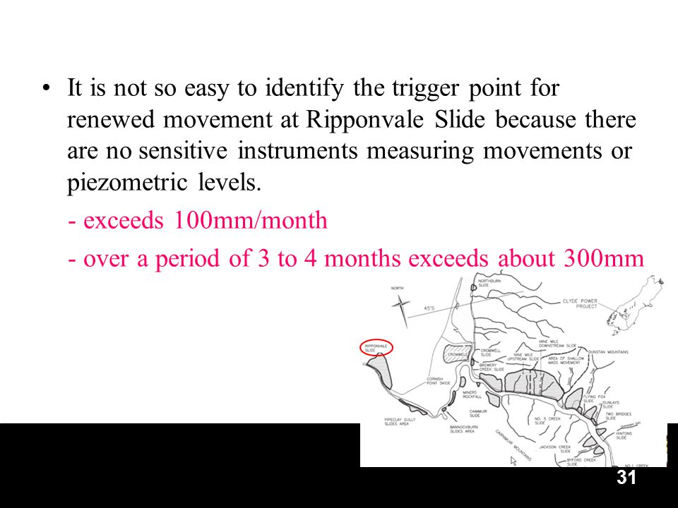 31 It is not so easy to identify the trigger point for renewed movement at Ripponvale Slide because there are no sensitive instruments measuring movements or piezometric levels.
