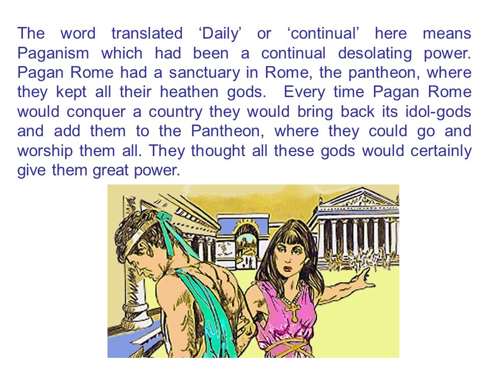 The word translated 'Daily' or 'continual' here means Paganism which had been a continual desolating power. Pagan Rome had a sanctuary in Rome, the pa