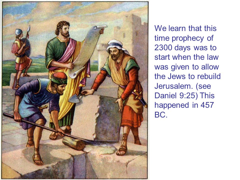 We learn that this time prophecy of 2300 days was to start when the law was given to allow the Jews to rebuild Jerusalem. (see Daniel 9:25) This happe