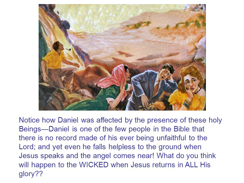 Notice how Daniel was affected by the presence of these holy Beings—Daniel is one of the few people in the Bible that there is no record made of his e