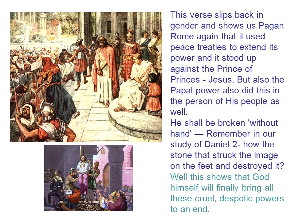 This verse slips back in gender and shows us Pagan Rome again that it used peace treaties to extend its power and it stood up against the Prince of Pr