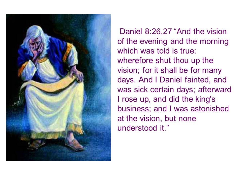 "Daniel 8:26,27 ""And the vision of the evening and the morning which was told is true: wherefore shut thou up the vision; for it shall be for many days"