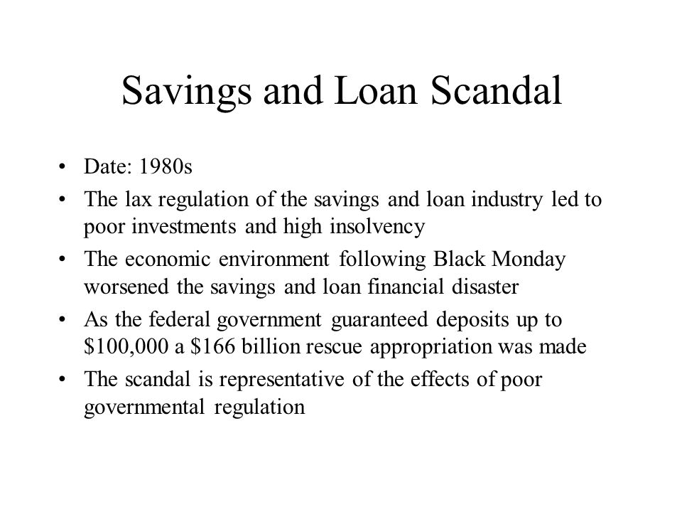 Savings and Loan Scandal Date: 1980s The lax regulation of the savings and loan industry led to poor investments and high insolvency The economic environment following Black Monday worsened the savings and loan financial disaster As the federal government guaranteed deposits up to $100,000 a $166 billion rescue appropriation was made The scandal is representative of the effects of poor governmental regulation