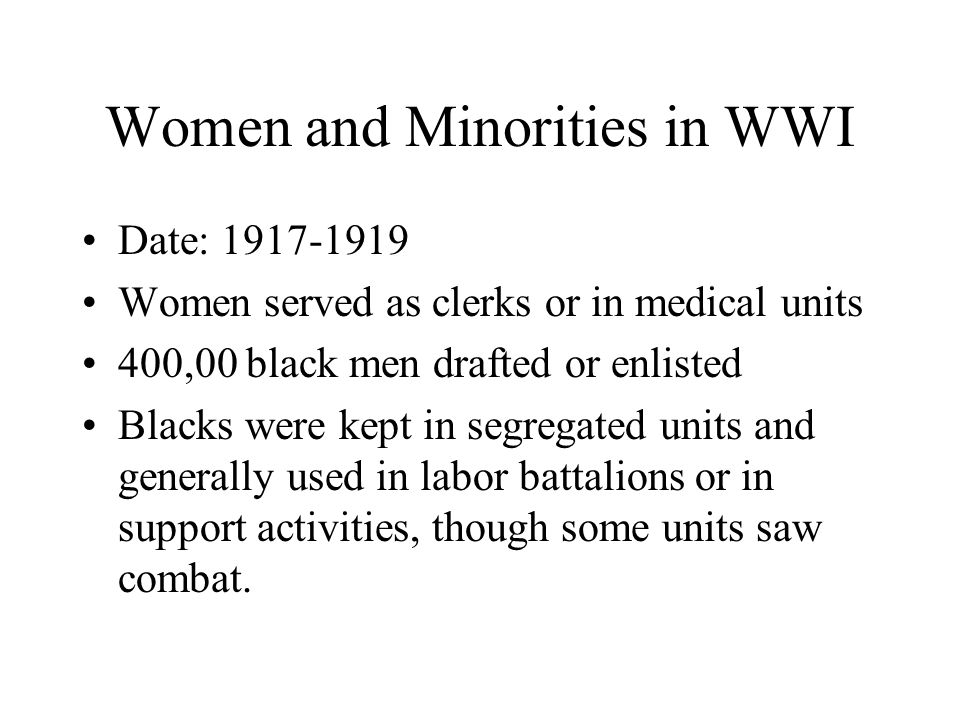 Women and Minorities in WWI Date: 1917-1919 Women served as clerks or in medical units 400,00 black men drafted or enlisted Blacks were kept in segregated units and generally used in labor battalions or in support activities, though some units saw combat.