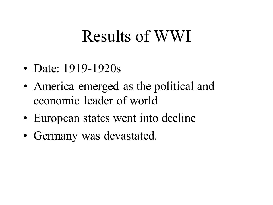 Results of WWI Date: 1919-1920s America emerged as the political and economic leader of world European states went into decline Germany was devastated.