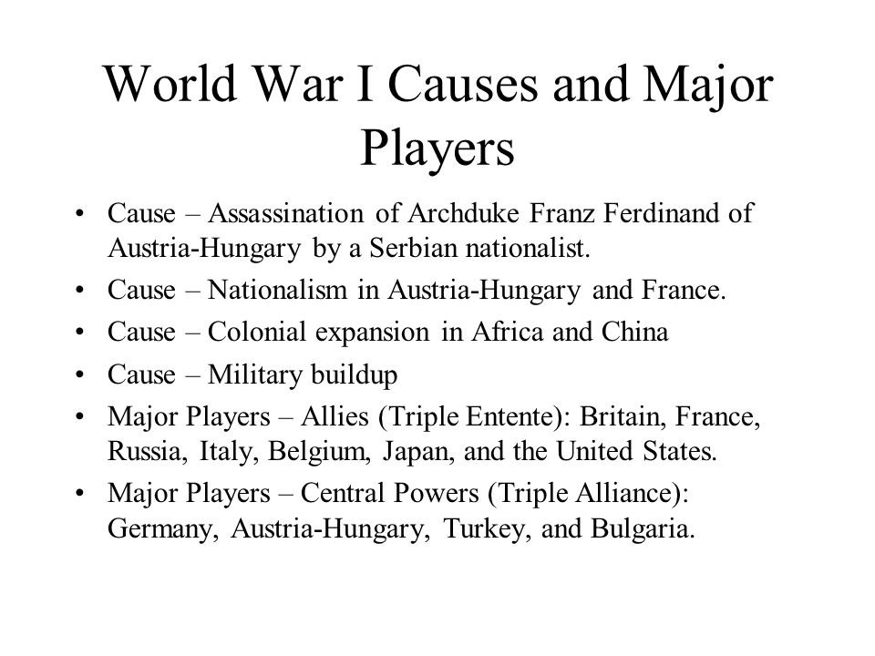 World War I Causes and Major Players Cause – Assassination of Archduke Franz Ferdinand of Austria-Hungary by a Serbian nationalist.