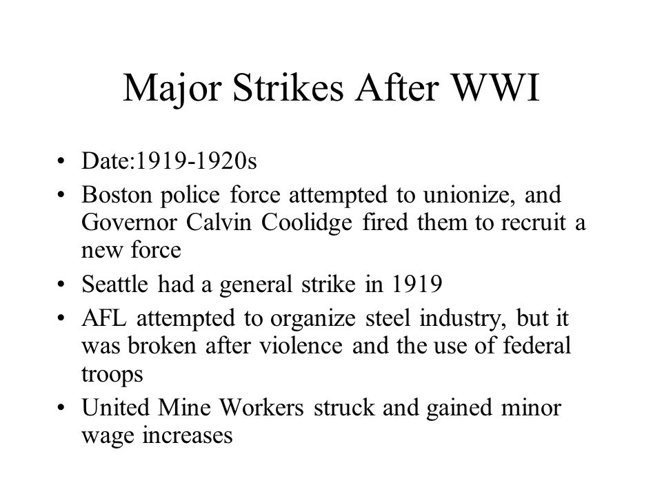 Major Strikes After WWI Date:1919-1920s Boston police force attempted to unionize, and Governor Calvin Coolidge fired them to recruit a new force Seattle had a general strike in 1919 AFL attempted to organize steel industry, but it was broken after violence and the use of federal troops United Mine Workers struck and gained minor wage increases
