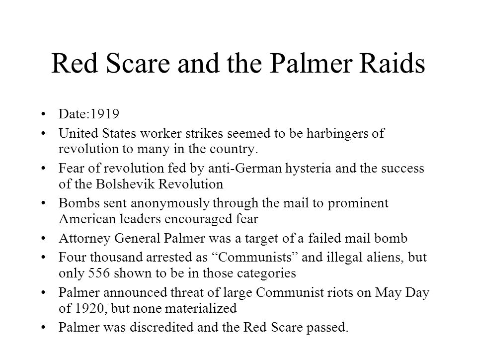 Red Scare and the Palmer Raids Date:1919 United States worker strikes seemed to be harbingers of revolution to many in the country.