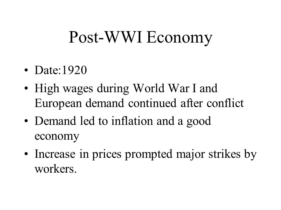 Post-WWI Economy Date:1920 High wages during World War I and European demand continued after conflict Demand led to inflation and a good economy Increase in prices prompted major strikes by workers.
