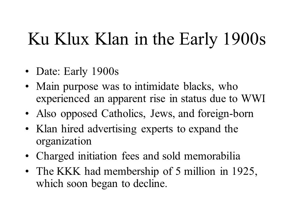 Ku Klux Klan in the Early 1900s Date: Early 1900s Main purpose was to intimidate blacks, who experienced an apparent rise in status due to WWI Also opposed Catholics, Jews, and foreign-born Klan hired advertising experts to expand the organization Charged initiation fees and sold memorabilia The KKK had membership of 5 million in 1925, which soon began to decline.
