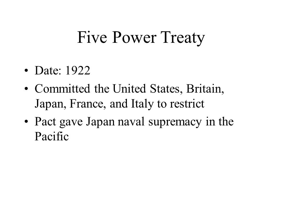 Five Power Treaty Date: 1922 Committed the United States, Britain, Japan, France, and Italy to restrict Pact gave Japan naval supremacy in the Pacific