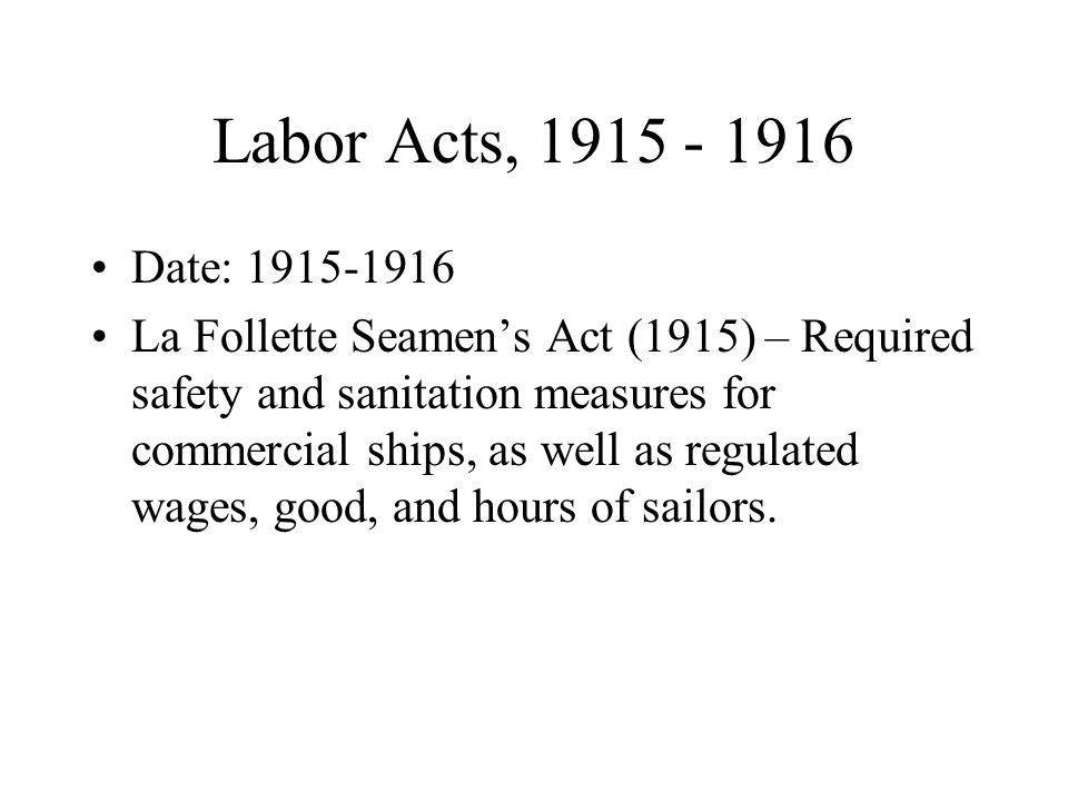 Labor Acts, 1915 - 1916 Date: 1915-1916 La Follette Seamen's Act (1915) – Required safety and sanitation measures for commercial ships, as well as regulated wages, good, and hours of sailors.