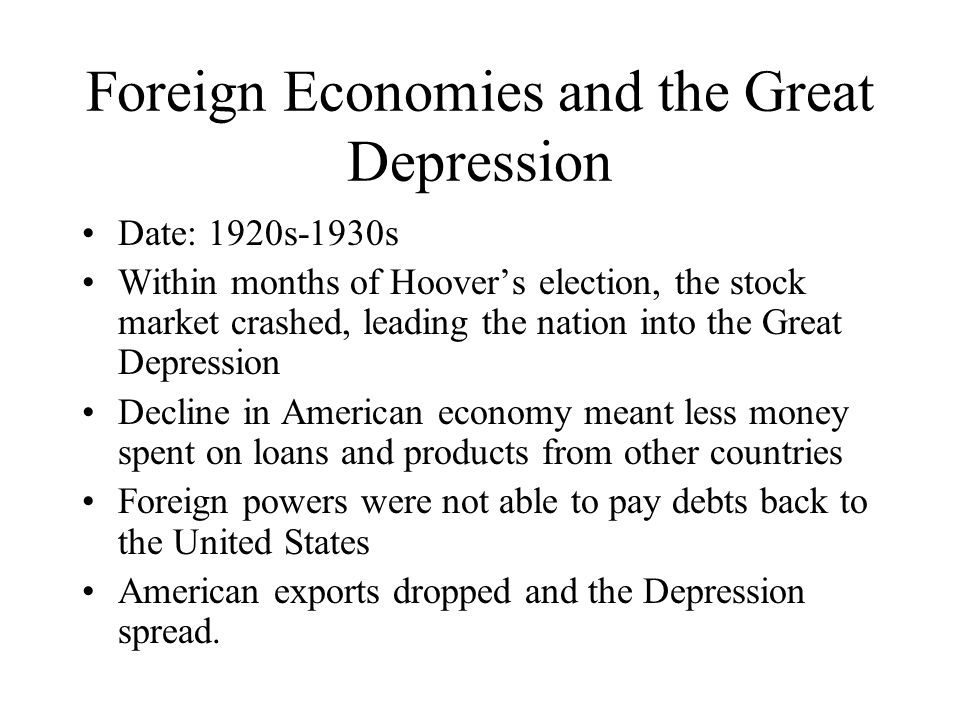 Foreign Economies and the Great Depression Date: 1920s-1930s Within months of Hoover's election, the stock market crashed, leading the nation into the Great Depression Decline in American economy meant less money spent on loans and products from other countries Foreign powers were not able to pay debts back to the United States American exports dropped and the Depression spread.