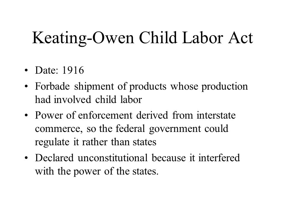 Keating-Owen Child Labor Act Date: 1916 Forbade shipment of products whose production had involved child labor Power of enforcement derived from interstate commerce, so the federal government could regulate it rather than states Declared unconstitutional because it interfered with the power of the states.