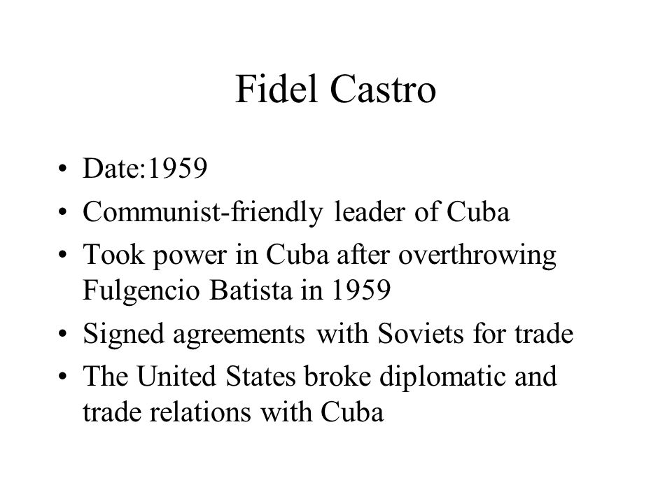 Fidel Castro Date:1959 Communist-friendly leader of Cuba Took power in Cuba after overthrowing Fulgencio Batista in 1959 Signed agreements with Soviets for trade The United States broke diplomatic and trade relations with Cuba