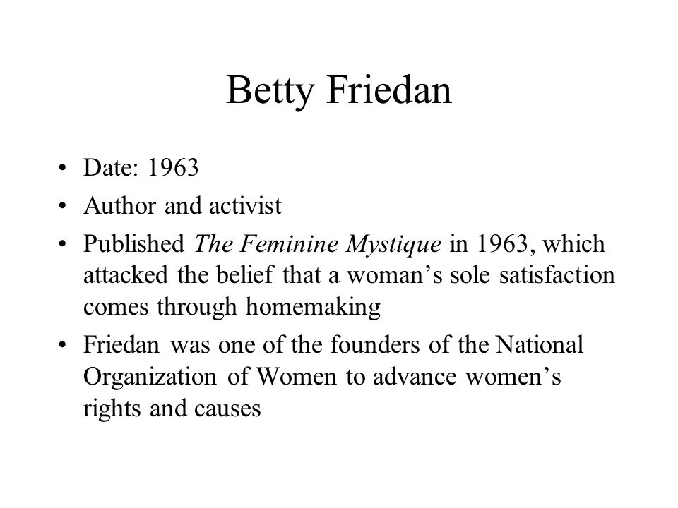 Betty Friedan Date: 1963 Author and activist Published The Feminine Mystique in 1963, which attacked the belief that a woman's sole satisfaction comes through homemaking Friedan was one of the founders of the National Organization of Women to advance women's rights and causes