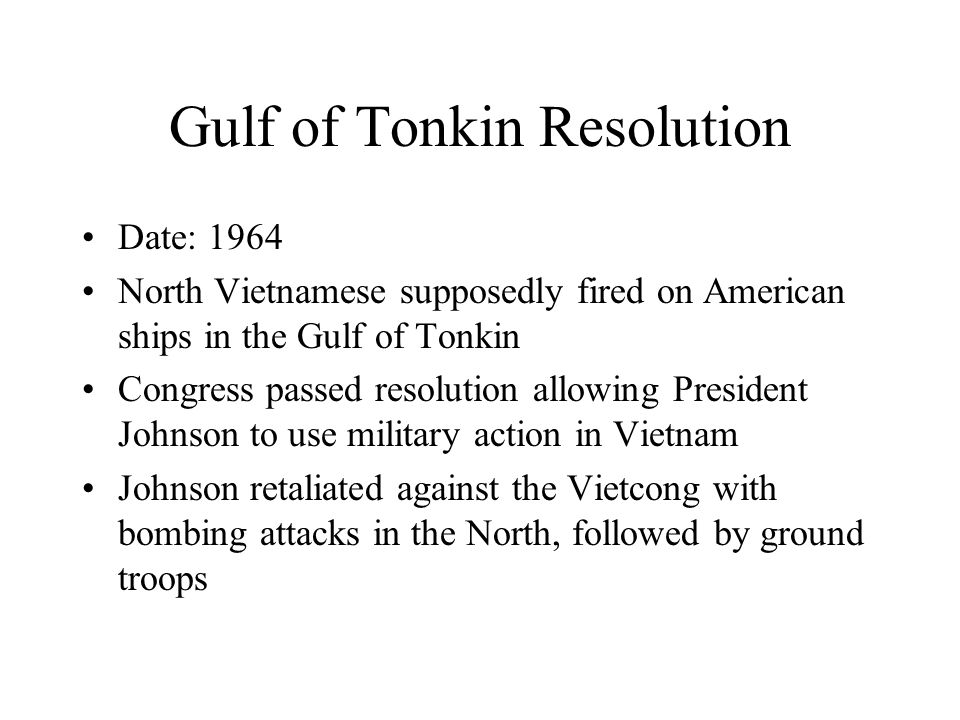 Gulf of Tonkin Resolution Date: 1964 North Vietnamese supposedly fired on American ships in the Gulf of Tonkin Congress passed resolution allowing President Johnson to use military action in Vietnam Johnson retaliated against the Vietcong with bombing attacks in the North, followed by ground troops