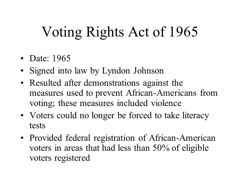 Voting Rights Act of 1965 Date: 1965 Signed into law by Lyndon Johnson Resulted after demonstrations against the measures used to prevent African-Americans from voting; these measures included violence Voters could no longer be forced to take literacy tests Provided federal registration of African-American voters in areas that had less than 50% of eligible voters registered