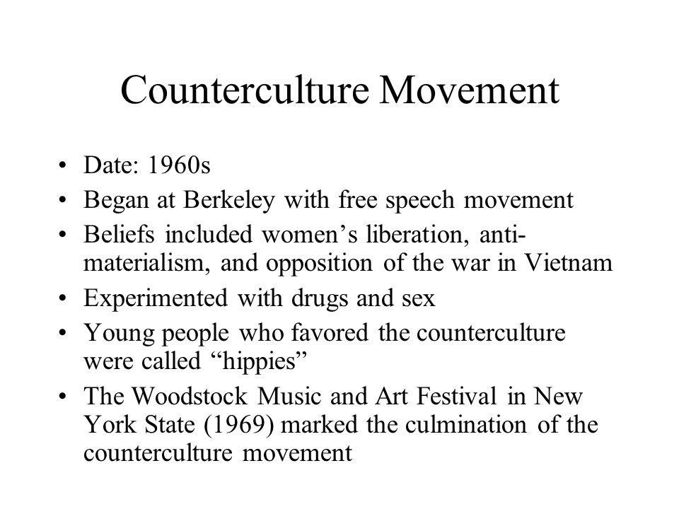 Counterculture Movement Date: 1960s Began at Berkeley with free speech movement Beliefs included women's liberation, anti- materialism, and opposition of the war in Vietnam Experimented with drugs and sex Young people who favored the counterculture were called hippies The Woodstock Music and Art Festival in New York State (1969) marked the culmination of the counterculture movement