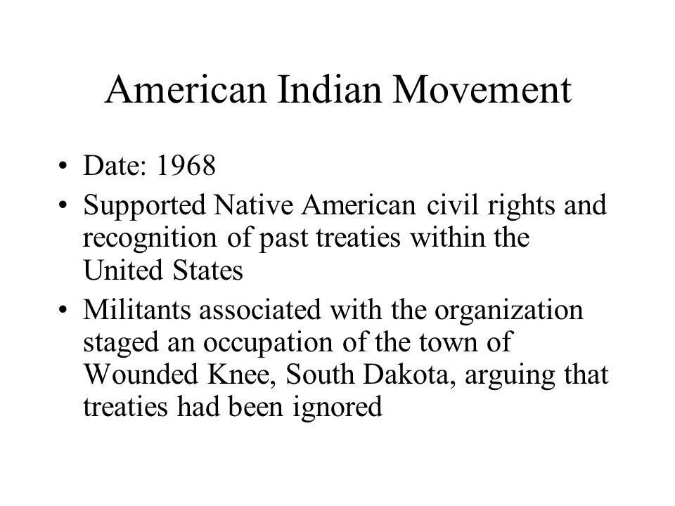 American Indian Movement Date: 1968 Supported Native American civil rights and recognition of past treaties within the United States Militants associated with the organization staged an occupation of the town of Wounded Knee, South Dakota, arguing that treaties had been ignored