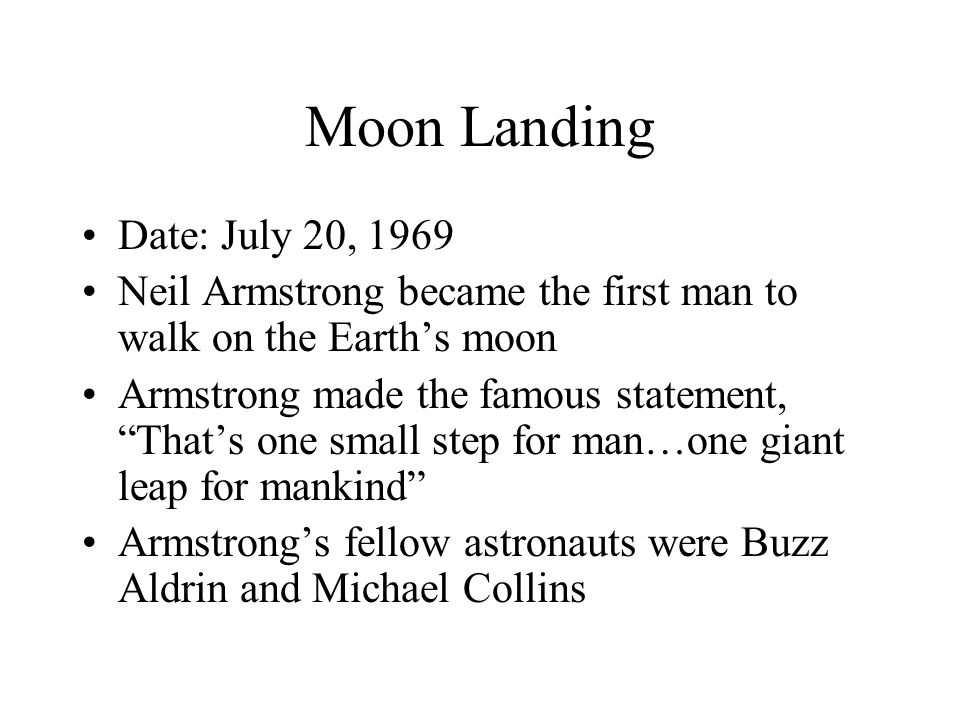 Moon Landing Date: July 20, 1969 Neil Armstrong became the first man to walk on the Earth's moon Armstrong made the famous statement, That's one small step for man…one giant leap for mankind Armstrong's fellow astronauts were Buzz Aldrin and Michael Collins