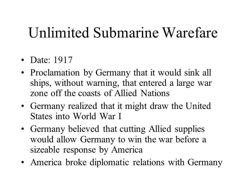 Unlimited Submarine Warefare Date: 1917 Proclamation by Germany that it would sink all ships, without warning, that entered a large war zone off the coasts of Allied Nations Germany realized that it might draw the United States into World War I Germany believed that cutting Allied supplies would allow Germany to win the war before a sizeable response by America America broke diplomatic relations with Germany