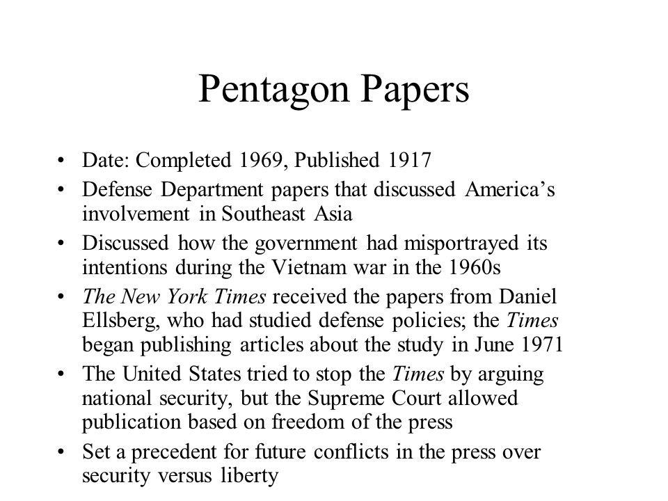 Pentagon Papers Date: Completed 1969, Published 1917 Defense Department papers that discussed America's involvement in Southeast Asia Discussed how the government had misportrayed its intentions during the Vietnam war in the 1960s The New York Times received the papers from Daniel Ellsberg, who had studied defense policies; the Times began publishing articles about the study in June 1971 The United States tried to stop the Times by arguing national security, but the Supreme Court allowed publication based on freedom of the press Set a precedent for future conflicts in the press over security versus liberty