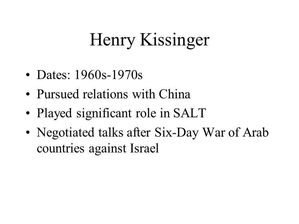 Henry Kissinger Dates: 1960s-1970s Pursued relations with China Played significant role in SALT Negotiated talks after Six-Day War of Arab countries against Israel