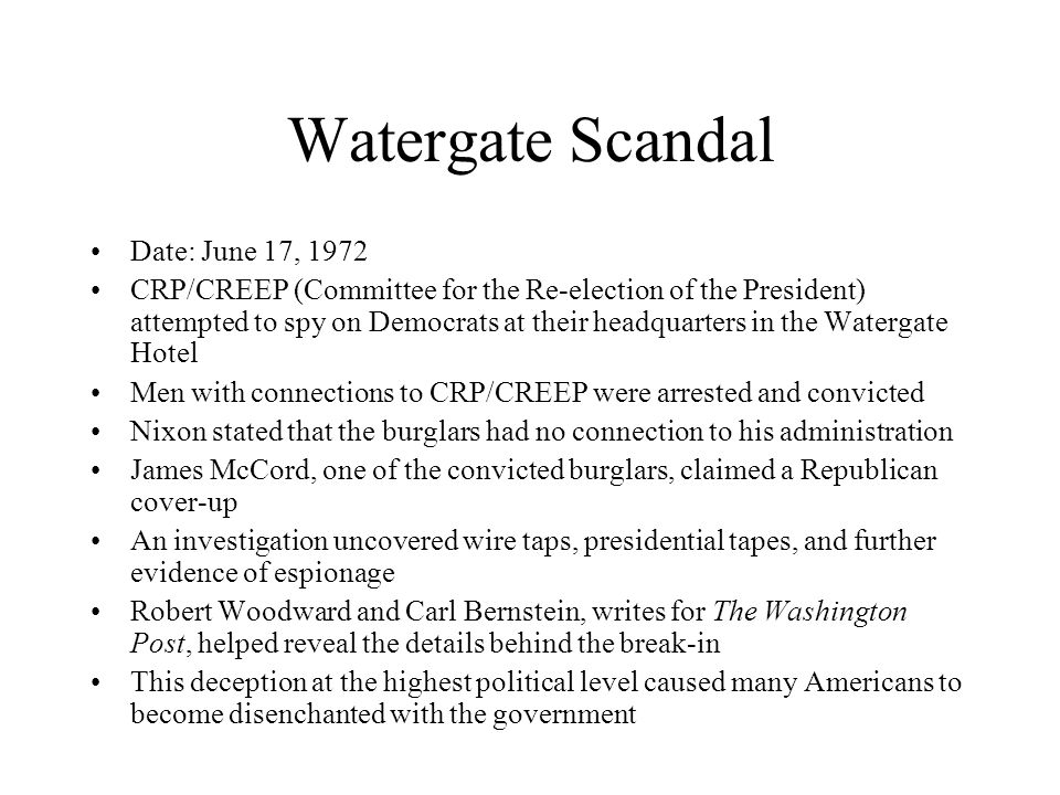 Watergate Scandal Date: June 17, 1972 CRP/CREEP (Committee for the Re-election of the President) attempted to spy on Democrats at their headquarters in the Watergate Hotel Men with connections to CRP/CREEP were arrested and convicted Nixon stated that the burglars had no connection to his administration James McCord, one of the convicted burglars, claimed a Republican cover-up An investigation uncovered wire taps, presidential tapes, and further evidence of espionage Robert Woodward and Carl Bernstein, writes for The Washington Post, helped reveal the details behind the break-in This deception at the highest political level caused many Americans to become disenchanted with the government