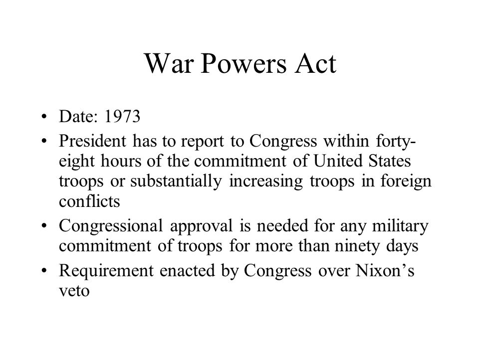 War Powers Act Date: 1973 President has to report to Congress within forty- eight hours of the commitment of United States troops or substantially increasing troops in foreign conflicts Congressional approval is needed for any military commitment of troops for more than ninety days Requirement enacted by Congress over Nixon's veto