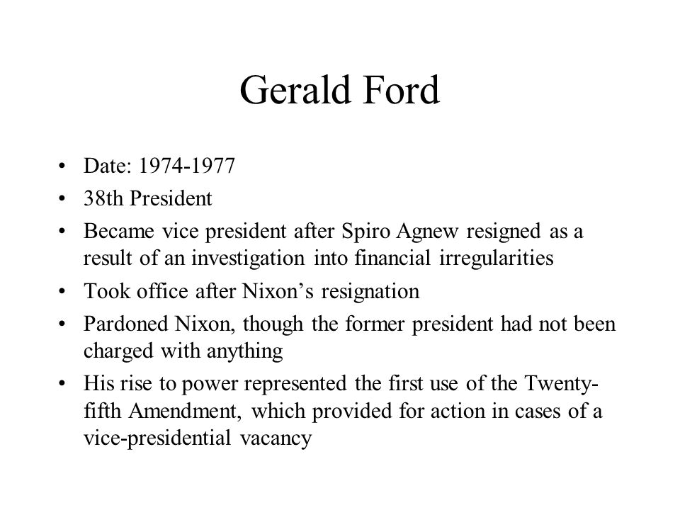 Gerald Ford Date: 1974-1977 38th President Became vice president after Spiro Agnew resigned as a result of an investigation into financial irregularities Took office after Nixon's resignation Pardoned Nixon, though the former president had not been charged with anything His rise to power represented the first use of the Twenty- fifth Amendment, which provided for action in cases of a vice-presidential vacancy