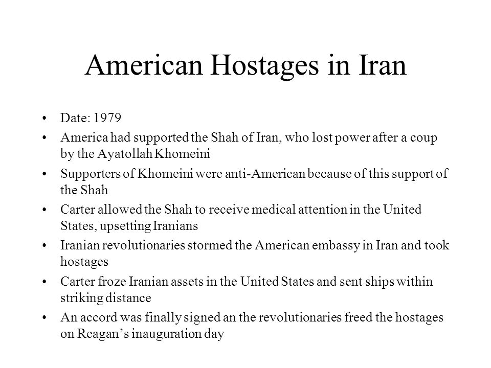 American Hostages in Iran Date: 1979 America had supported the Shah of Iran, who lost power after a coup by the Ayatollah Khomeini Supporters of Khomeini were anti-American because of this support of the Shah Carter allowed the Shah to receive medical attention in the United States, upsetting Iranians Iranian revolutionaries stormed the American embassy in Iran and took hostages Carter froze Iranian assets in the United States and sent ships within striking distance An accord was finally signed an the revolutionaries freed the hostages on Reagan's inauguration day