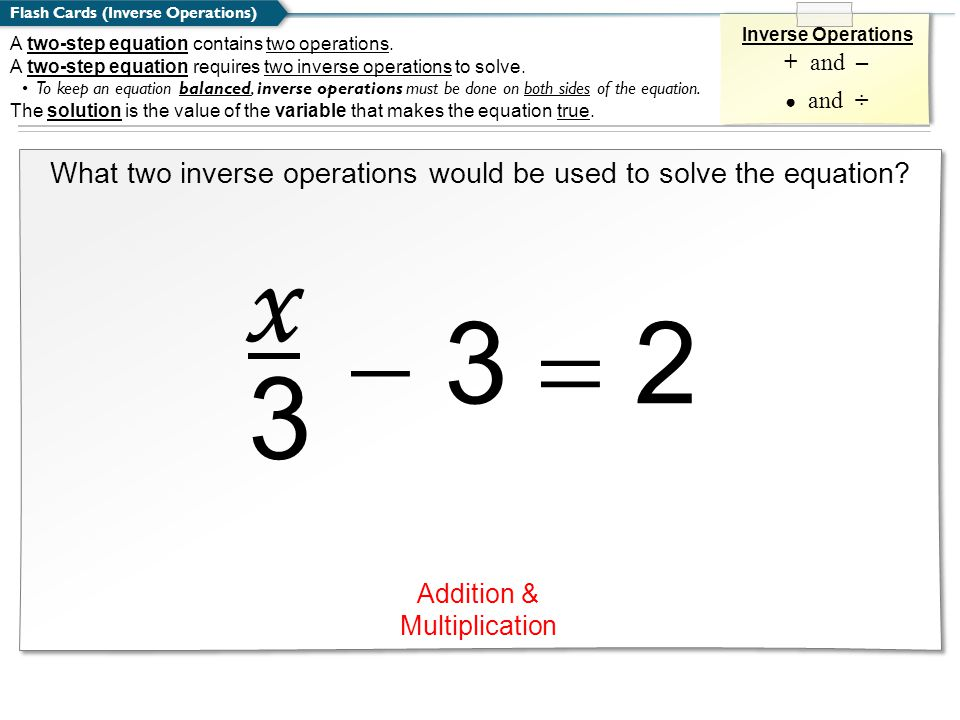 Flash Cards (Inverse Operations) Inverse Operations + and – ● and ÷ What two inverse operations would be used to solve the equation.