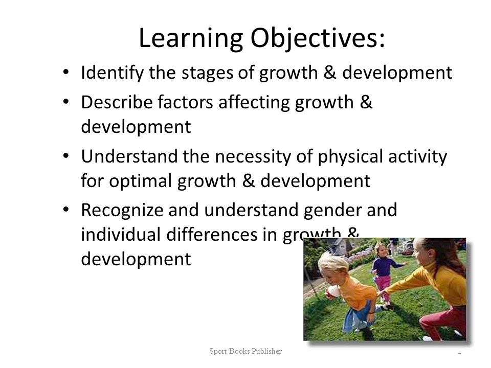 Learning Objectives: Identify the stages of growth & development Describe factors affecting growth & development Understand the necessity of physical activity for optimal growth & development Recognize and understand gender and individual differences in growth & development Sport Books Publisher 2