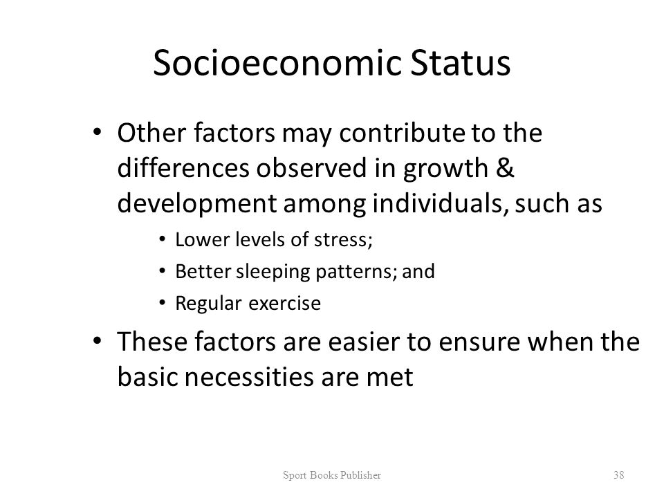 Socioeconomic Status Other factors may contribute to the differences observed in growth & development among individuals, such as Lower levels of stress; Better sleeping patterns; and Regular exercise These factors are easier to ensure when the basic necessities are met Sport Books Publisher 38