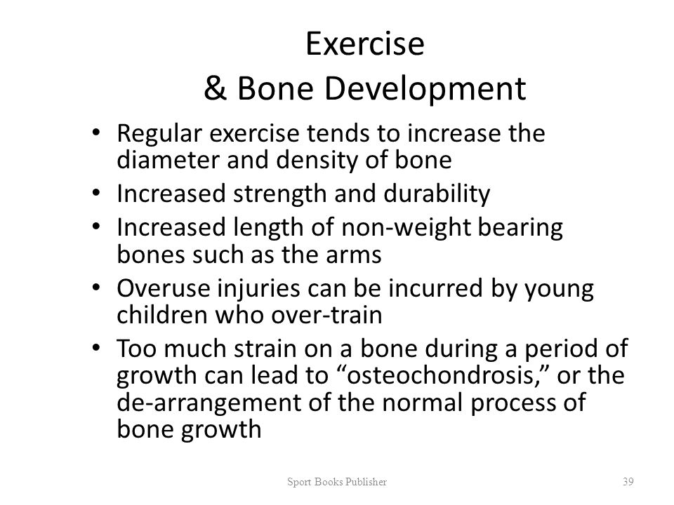Exercise & Bone Development Regular exercise tends to increase the diameter and density of bone Increased strength and durability Increased length of non-weight bearing bones such as the arms Overuse injuries can be incurred by young children who over-train Too much strain on a bone during a period of growth can lead to osteochondrosis, or the de-arrangement of the normal process of bone growth Sport Books Publisher 39