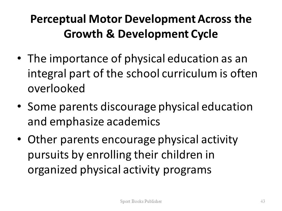 Perceptual Motor Development Across the Growth & Development Cycle The importance of physical education as an integral part of the school curriculum is often overlooked Some parents discourage physical education and emphasize academics Other parents encourage physical activity pursuits by enrolling their children in organized physical activity programs Sport Books Publisher 43