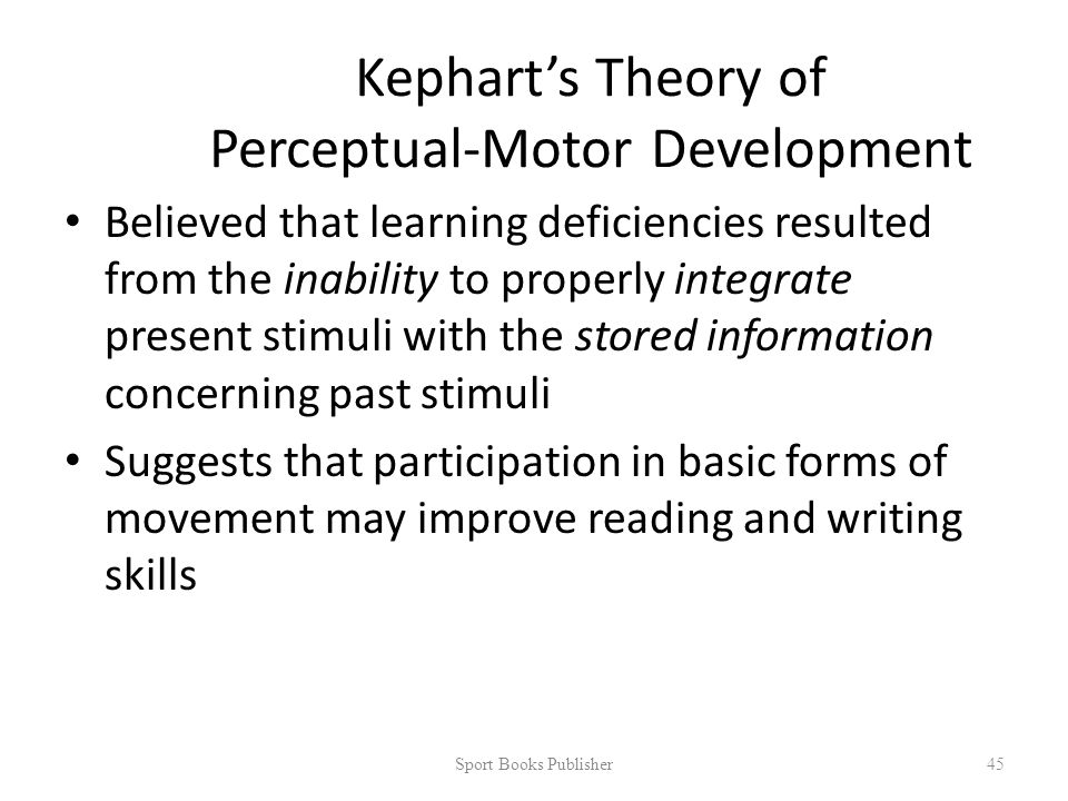 Kephart's Theory of Perceptual-Motor Development Believed that learning deficiencies resulted from the inability to properly integrate present stimuli with the stored information concerning past stimuli Suggests that participation in basic forms of movement may improve reading and writing skills Sport Books Publisher 45