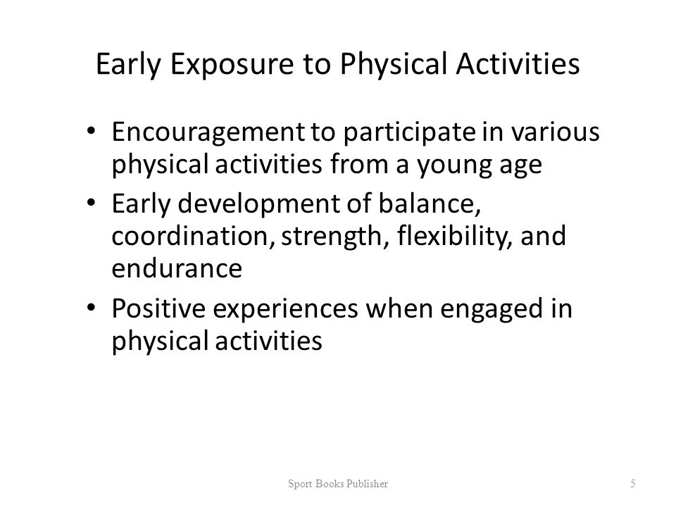 Early Exposure to Physical Activities Encouragement to participate in various physical activities from a young age Early development of balance, coordination, strength, flexibility, and endurance Positive experiences when engaged in physical activities Sport Books Publisher 5