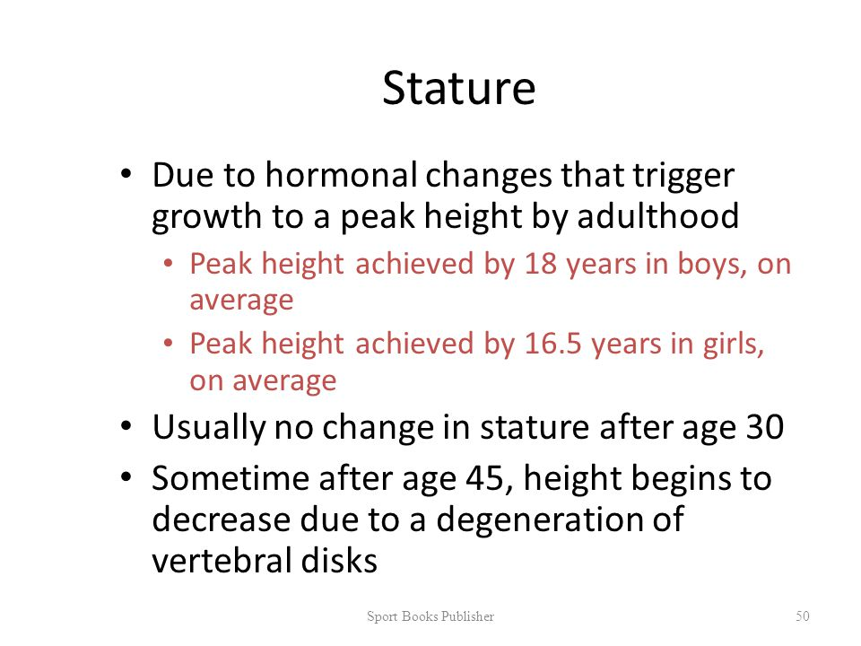 Stature Due to hormonal changes that trigger growth to a peak height by adulthood Peak height achieved by 18 years in boys, on average Peak height achieved by 16.5 years in girls, on average Usually no change in stature after age 30 Sometime after age 45, height begins to decrease due to a degeneration of vertebral disks Sport Books Publisher 50