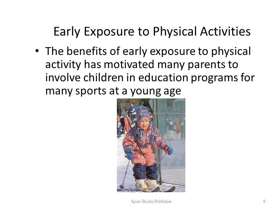Early Exposure to Physical Activities The benefits of early exposure to physical activity has motivated many parents to involve children in education programs for many sports at a young age Sport Books Publisher 6