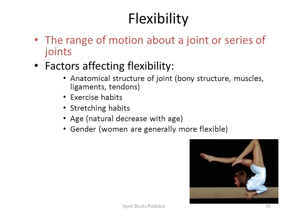 Flexibility The range of motion about a joint or series of joints Factors affecting flexibility: Anatomical structure of joint (bony structure, muscles, ligaments, tendons) Exercise habits Stretching habits Age (natural decrease with age) Gender (women are generally more flexible) Sport Books Publisher 68