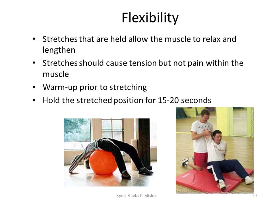 Flexibility Stretches that are held allow the muscle to relax and lengthen Stretches should cause tension but not pain within the muscle Warm-up prior to stretching Hold the stretched position for 15-20 seconds Sport Books Publisher 70