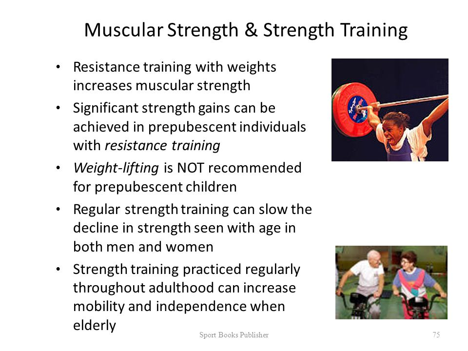 Muscular Strength & Strength Training Resistance training with weights increases muscular strength Significant strength gains can be achieved in prepubescent individuals with resistance training Weight-lifting is NOT recommended for prepubescent children Regular strength training can slow the decline in strength seen with age in both men and women Strength training practiced regularly throughout adulthood can increase mobility and independence when elderly Sport Books Publisher 75