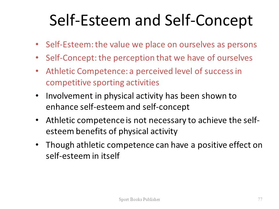 Self-Esteem and Self-Concept Self-Esteem: the value we place on ourselves as persons Self-Concept: the perception that we have of ourselves Athletic Competence: a perceived level of success in competitive sporting activities Involvement in physical activity has been shown to enhance self-esteem and self-concept Athletic competence is not necessary to achieve the self- esteem benefits of physical activity Though athletic competence can have a positive effect on self-esteem in itself Sport Books Publisher 77